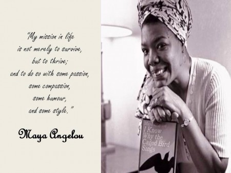 "Just this morning my Blackberry display message was ""my mission in life is not to survive but to thrive; and to do so with passion, compassion, humour and style"" Maya Angelou and I agree. Only to hear about 7 hours later that she had passed on."